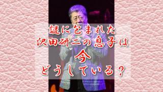 沢田研二の息子さんは現在どうしているのか説明します! のサムネイル画像